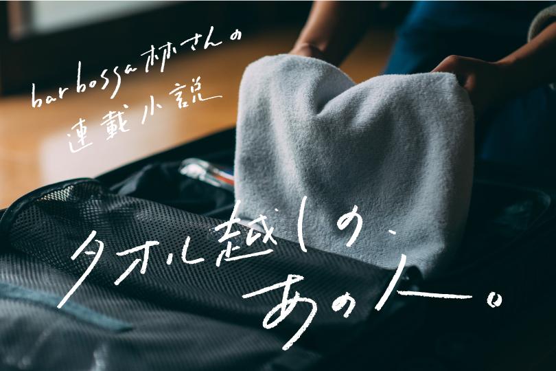 bar bossa林さんの連載小説『タオル越しの、あの人 vol.1』