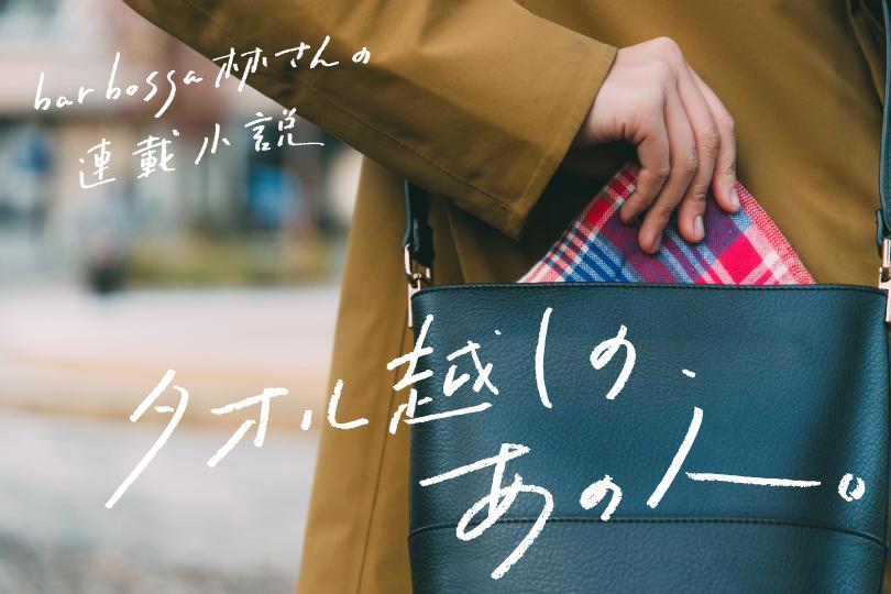 bar bossa林さんの連載小説『タオル越しの、あの人 vol.3』